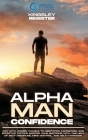 Alpha Man Confidence: Win with Women thanks to Meditation, Magnetism, and Effective Tactics. Master your Emotions with the Help of Self-Disc Cover Image