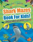 Shark Mazes Book For Kids! A Unique Collection Of Mazes Cover Image