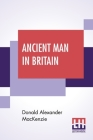Ancient Man In Britain: With Foreword By G. Elliot Smith, F.R.S. Cover Image