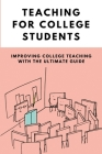 Teaching For College Students: Improving College Teaching With The Ultimate Guide: Tips On Becoming A Teacher Cover Image