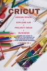 Cricut: 4 BOOKS IN 1: MAKER + PROJECT IDEAS + EXPLORE AIR + BUSINESS: A Complete Guide to Master all the Secrets of Your Machi Cover Image