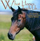 What Horses Teach Us: Life's Lessons Learned from Our Equine Friends Cover Image