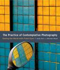 The Practice of Contemplative Photography: Seeing the World with Fresh Eyes Cover Image