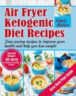 Air Fryer Ketogenic Diet Recipes: Time-saving recipes to improve your health and help you lose weight (Keto Air Fryer Cookbook, Ketogenic Air Fryer, A Cover Image