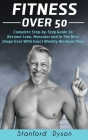 Fitness Over 50: Complete Step-by-Step Guide To Become Lean, Muscular and In The Best Shape Ever With Exact Weekly Workout Plan Cover Image