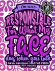 I'M Not Responsible For What My Face Does When You Talk: Funny Sarcastic Coloring pages For Adults: A Fun Colouring Gift Book For Sassy Women, With Sn Cover Image