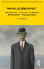 Work, Sleep, Repeat: The Abstract Labour of German Management Consultants (Lse Monographs on Social Anthropology #83) Cover Image