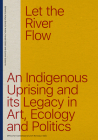Let the River Flow: An Eco-Indigenous Uprising and Its Legacies in Art and Politics Cover Image