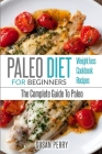 Paleo For Beginners: Paleo Diet - The Complete Guide to Paleo - Paleo Recipes, Paleo Weight Loss Cover Image