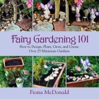 Fairy Gardening 101: How to Design, Plant, Grow, and Create Over 25 Miniature Gardens Cover Image