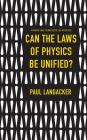 Can the Laws of Physics Be Unified? (Princeton Frontiers in Physics #6) Cover Image