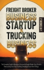 Freight Broker Business Startup & Trucking Business: The Complete Guide to Become a Successful Freight Broker from Scratch. How to Easily Start Your T Cover Image