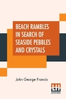 Beach Rambles In Search Of Seaside Pebbles And Crystals: With Some Observations On The Origin Of The Diamond And Other Precious Stones. Cover Image