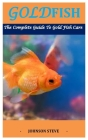 Goldfish: The Complete Guide To Goldfish Care Cover Image