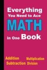 Everything You Need to Ace Math in One Book: More than an 500 equation in Addition, Subtraction, Multiplication, Division and Solution . To develop ch Cover Image