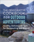 The Dehydrator Cookbook for Outdoor Adventurers: Healthy, Delicious Recipes for Backpacking and Beyond Cover Image