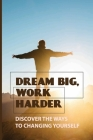 Dream Big, Work Harder: Discover The Ways To Changing Yourself: How To Plan Your Life For Success Cover Image