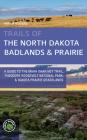 Trails of the North Dakota Badlands & Prairies: A Guide to the Maah Daah Hey Trail, Theodore Roosevelt National Park, & Dakota Prairie Grasslands Cover Image