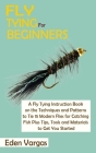 Fly Tying for Beginners: A Fly Tying Instruction Book on the Techniques and Patterns to Tie 15 Modern Flies for Catching Fish Plus Tips, Tools Cover Image