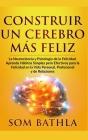 Construir Un Cerebro Más Feliz: La Neurociencia y Psicología de la Felicidad. Aprenda Hábitos Simples pero Efectivos para la Felicidad en la Vida Pers Cover Image