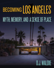 Becoming Los Angeles: Myth, Memory, and a Sense of Place Cover Image