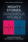 Mighty Stories, Dangerous Rituals: Weaving Together the Human and the Divine Cover Image