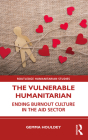 The Vulnerable Humanitarian: Ending Burnout Culture in the Aid Sector (Routledge Humanitarian Studies) Cover Image