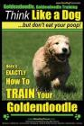 Goldendoodle, Goldendoodle Training - Think Like a Dog But Don't Eat Your Poop!: Here's EXACTLY How To TRAIN Your Goldendoodle Cover Image