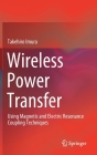 Wireless Power Transfer: Using Magnetic and Electric Resonance Coupling Techniques Cover Image