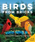 Birds from Bricks: Amazing LEGO(R) Designs That Take Flight - With 15 Step-by-Step Projects Cover Image