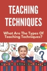 Teaching Techniques: What Are The Types Of Teaching Techniques?: Innovative Teaching Techniques Cover Image