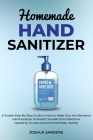 Homemade Hand Sanitizer: A Simple Step-By-Step Guide on How to Make Your Anti-Bacterial Hand Sanitizer to Protect from Infections caused by Vir Cover Image