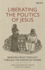 Liberating the Politics of Jesus: Renewing Peace Theology Through the Wisdom of Women Cover Image