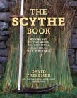 The Scythe Book: Mowing Hay, Cutting Weeds, and Harvesting Small Grains with Hand Tools Cover Image