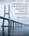 Reconciling the Faith and Reason of Ethical Leadership: An Educator's Doctoral Project, Leader's Guide, and Testimony Cover Image