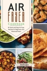 Air Fryer Cookbook: 81 Quick and Easy Air Fryer Recipes for Beginners and Advanced Users. Cover Image