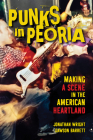 Punks in Peoria: Making a Scene in the American Heartland (Music in American Life #1) Cover Image