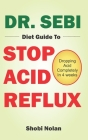 Dr. Sebi Diet Guide to Stop Acid Reflux: Dropping Acid Completely In 4 weeks - How To Naturally Watch And Relieve Acid Reflux / GERD, And Heartburn In Cover Image