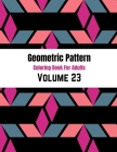 Geometric Pattern Coloring Book For Adults Volume 23: Geometric Patterns & Designs For Adults. Adult Coloring Book Geometric Patterns. Abstract Patter Cover Image