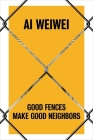 Ai Weiwei: Good Fences Make Good Neighbors Cover Image