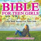 Bible For Teen Girls: Great Bible Stories For Teen Girls Cover Image