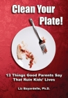 Clean Your Plate! Thirteen Things Good Parents Say That Ruin Kids' Lives Cover Image