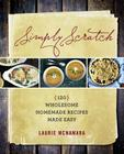 Simply Scratch: 120 Wholesome Homemade Recipes Made Easy Cover Image