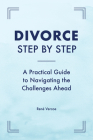 Divorce Step by Step: A Practical Guide to Navigating the Challenges Ahead Cover Image