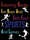 Coloring Books For Boys And Girls Cool Sports And Games: Sports Coloring Books For Kids Ages 6-10 Cover Image