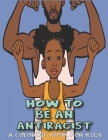 How To Be An Antiracist Coloring Book For kids: A Coloring Activity Book For Kids Featuring Powerful Quotes on Overcoming Racism (Anti Racist Kids Boo Cover Image