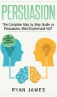 Persuasion: The Complete Step by Step Guide on Persuasion, Mind Control and NLP (Persuasion Series) (Volume 3) Cover Image