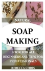 Natural Soap Making Book for All Beginners and Tips for Proffessionals: The comprehensible guide to making soap by using all natural herbs, essential Cover Image