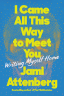 I Came All This Way to Meet You: Writing Myself Home Cover Image
