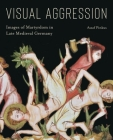 Visual Aggression: Images of Martyrdom in Late Medieval Germany Cover Image